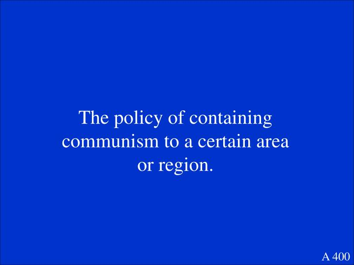 The policy of containing communism to a certain area or region.