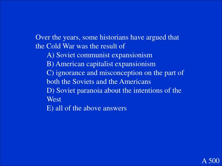 Over the years, some historians have argued that the Cold War was the result of