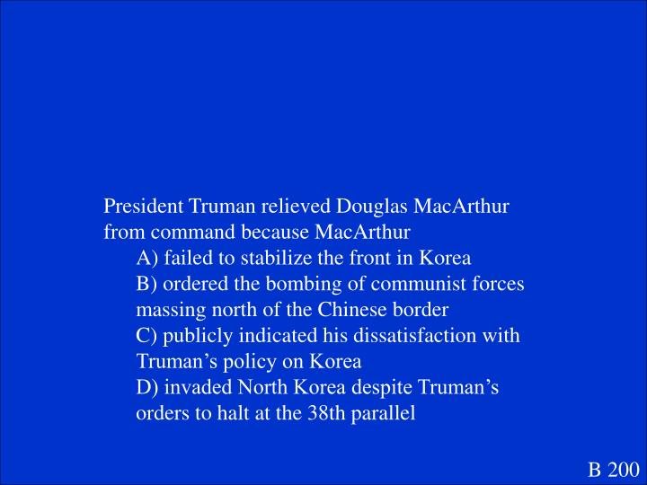 President Truman relieved Douglas MacArthur from command because MacArthur
