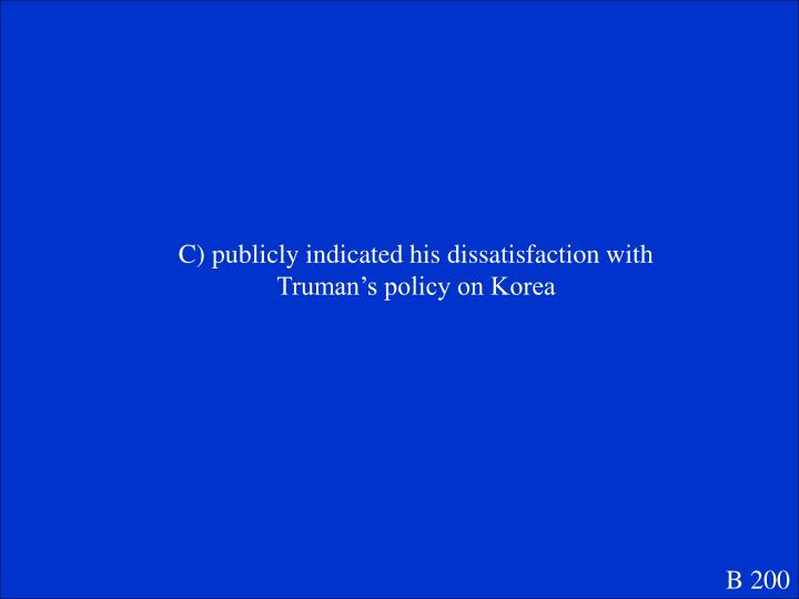C) publicly indicated his dissatisfaction with Truman's policy on Korea
