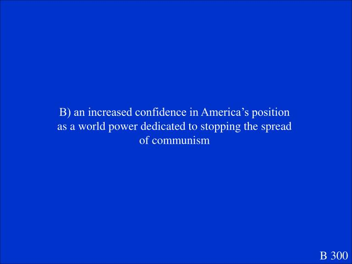 B) an increased confidence in America's position as a world power dedicated to stopping the spread of communism