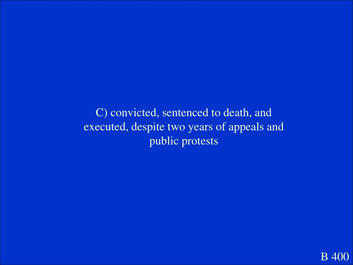 C) convicted, sentenced to death, and executed, despite two years of appeals and public protests