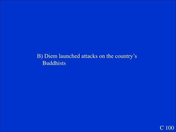 B) Diem launched attacks on the country's Buddhists