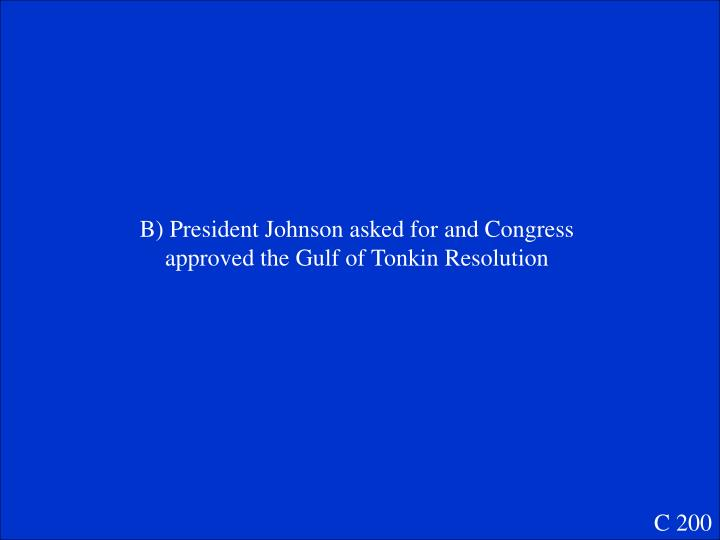 B) President Johnson asked for and Congress approved the Gulf of Tonkin Resolution