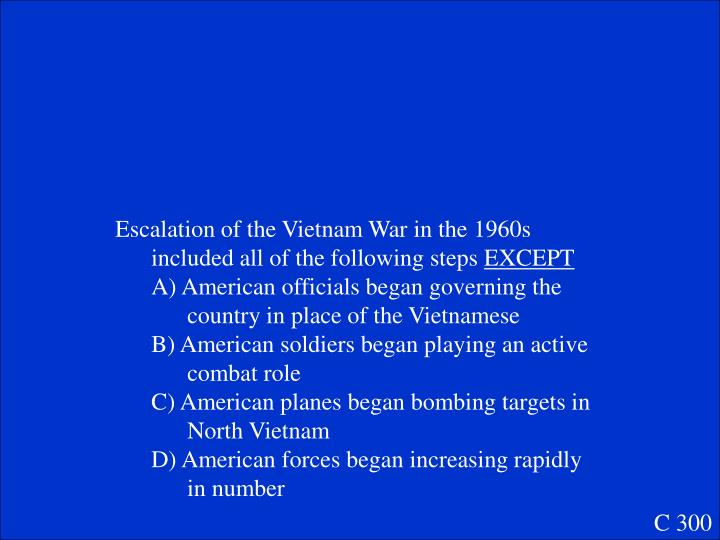 Escalation of the Vietnam War in the 1960s included all of the following steps