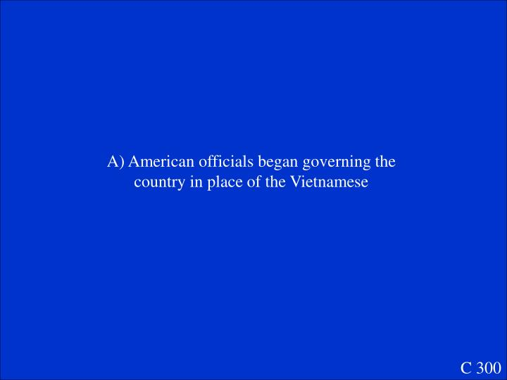 A) American officials began governing the country in place of the Vietnamese
