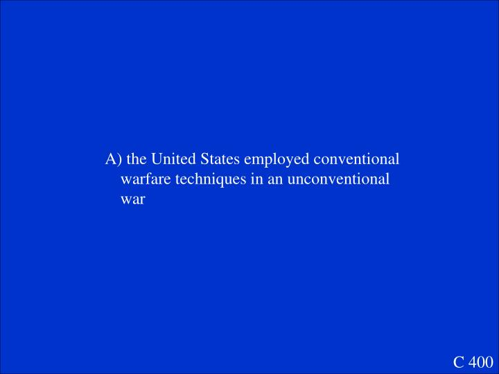A) the United States employed conventional warfare techniques in an unconventional war