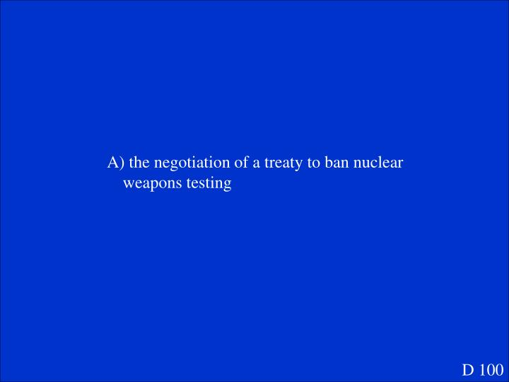 A) the negotiation of a treaty to ban nuclear weapons testing
