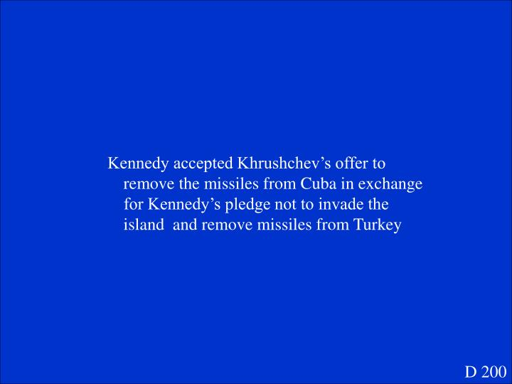 Kennedy accepted Khrushchev's offer to remove the missiles from Cuba in exchange for Kennedy's pledge not to invade the island  and remove missiles from Turkey