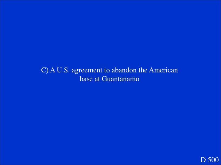 C) A U.S. agreement to abandon the American base at Guantanamo