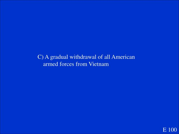 C) A gradual withdrawal of all American armed forces from Vietnam