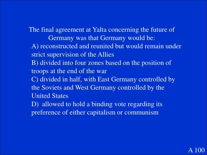 The final agreement at Yalta concerning the future of Germany was that Germany would be: