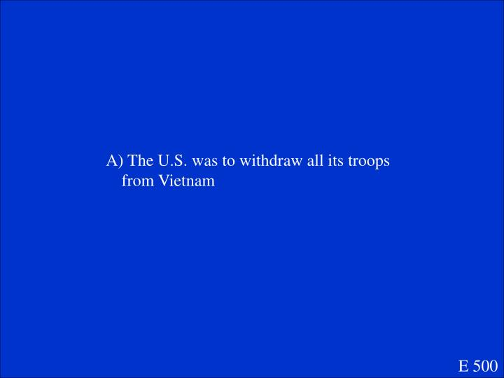 A) The U.S. was to withdraw all its troops from Vietnam