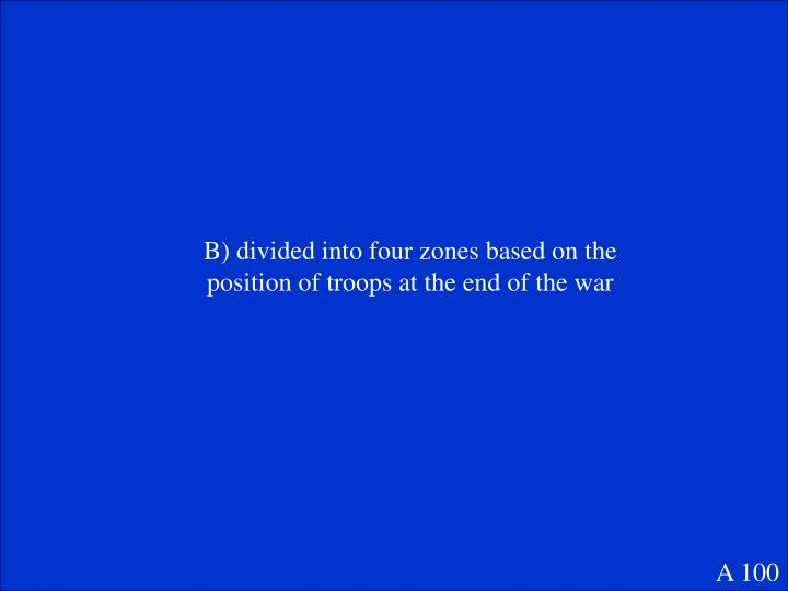 B) divided into four zones based on the position of troops at the end of the war
