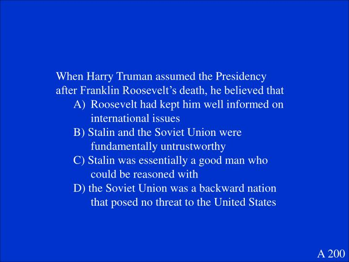 When Harry Truman assumed the Presidency after Franklin Roosevelt's death, he believed that