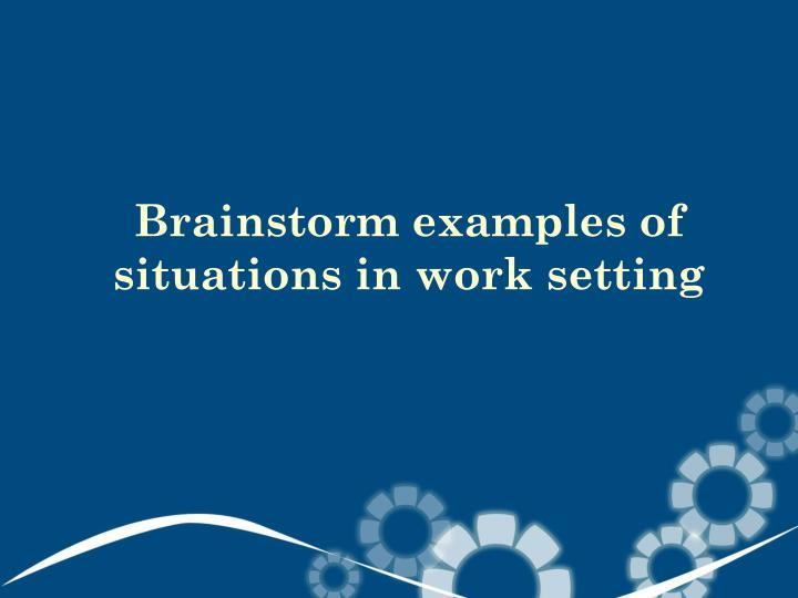 Brainstorm examples of situations in work setting