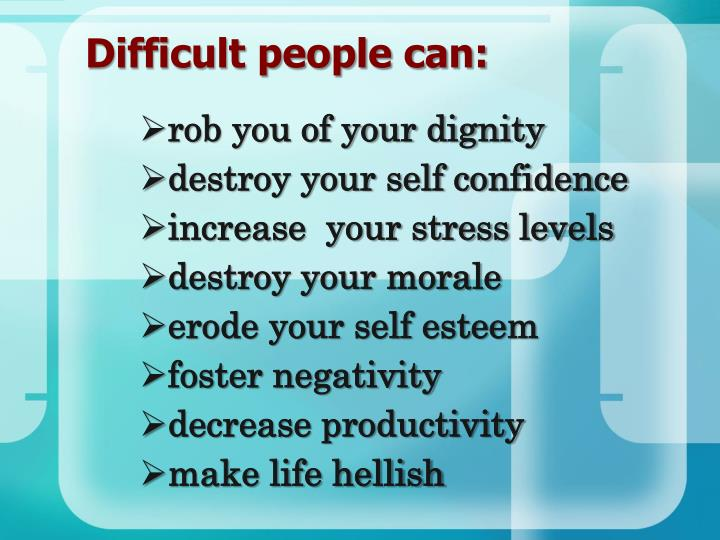 Difficult people can:
