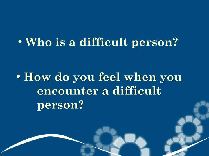 Who is a difficult person?