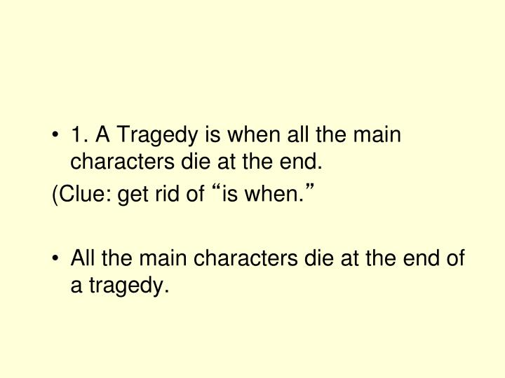 1. A Tragedy is when all the main characters die at the end.