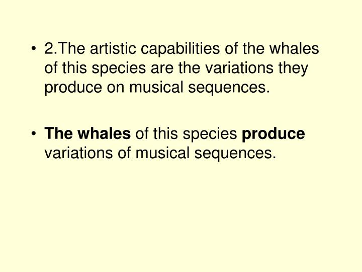 2.The artistic capabilities of the whales of this species are the variations they produce on musical sequences.