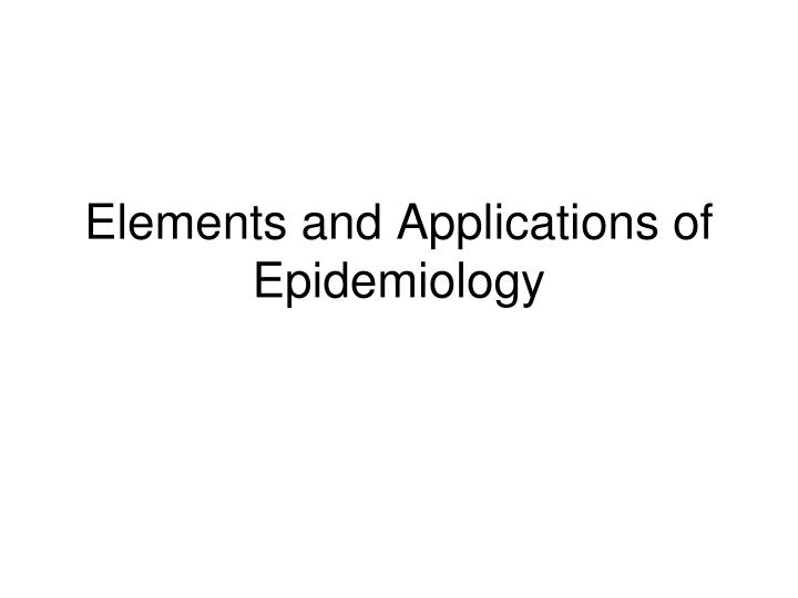 Elements and Applications of Epidemiology