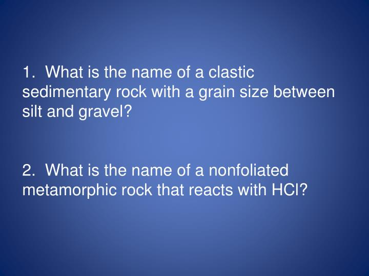 1.  What is the name of a clastic sedimentary rock with a grain size between silt and gravel?