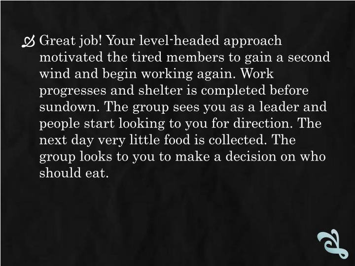 Great job! Your level-headed approach motivated the tired members to gain a second wind and begin working again. Work progresses and shelter is completed before sundown. The group sees you as a leader and people start looking to you for direction. The next day very little food is collected. The group looks to you to make a decision on who should eat.