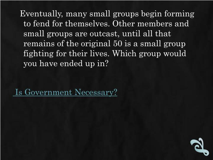 Eventually, many small groups begin forming to fend for themselves. Other members and small groups are