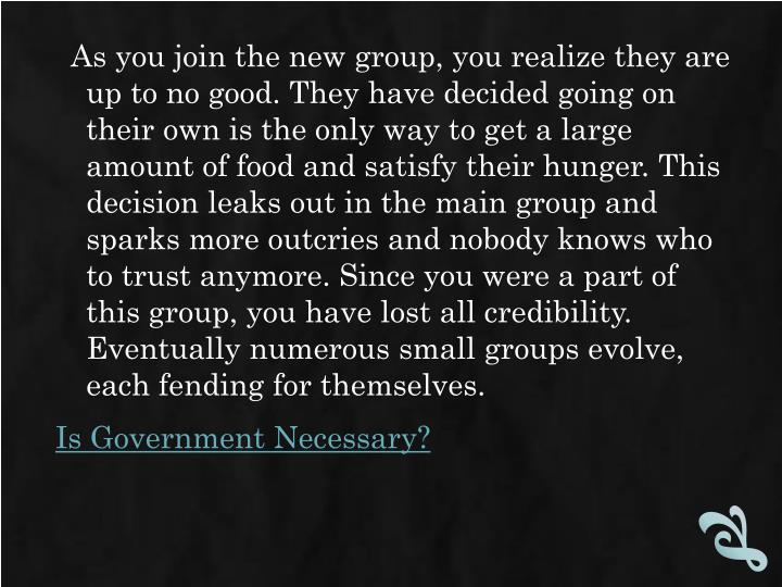 As you join the new group, you realize they are up to no good. They have decided going on their own is the only way to get a large amount of food and satisfy their hunger. This decision leaks out in the main group and sparks more outcries and nobody knows who to trust anymore. Since you were a part of this group, you have lost all credibility. Eventually numerous small groups evolve, each fending for themselves.