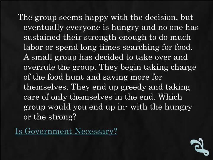 The group seems happy with the decision, but eventually everyone is hungry and no one has sustained their strength enough to do much labor or spend long times searching for food. A small group has decided to take over and overrule the group. They begin taking charge of the food hunt and saving more for themselves. They end up greedy and taking care of only themselves in the end. Which group would you end up in- with the hungry or the strong?