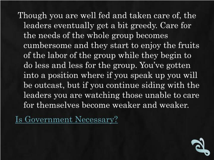 Though you are well fed and taken care of, the leaders eventually get a bit greedy. Care for the needs of the whole group becomes cumbersome and they start to enjoy the fruits of the labor of the group while they begin to do less and less for the group. You've gotten into a position where if you speak up you will be