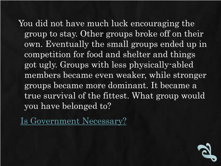 You did not have much luck encouraging the group to stay. Other groups broke off on their own. Eventually the small groups ended up in competition for food and shelter and things got ugly. Groups with less physically-