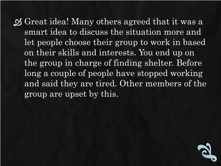 Great idea! Many others agreed that it was a smart idea to discuss the situation more and let people choose their group to work in based on their skills and interests. You end up on the group in charge of finding shelter. Before long a couple of people have stopped working and said they are tired. Other members of the group are upset by this.