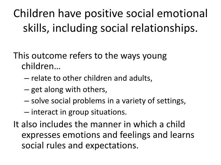 Children have positive social emotional skills, including social relationships.
