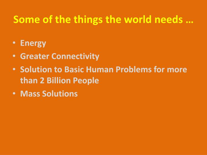 Some of the things the world needs …