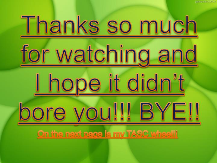 Thanks so much for watching and I hope it didn't bore you!!! BYE!!