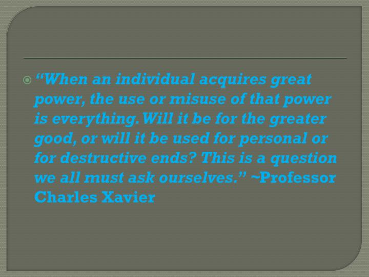"""""""When an individual acquires great power, the use or misuse of that power is everything. Will it be for the greater good, or will it be used for personal or for destructive ends? This is a question we all must ask ourselves."""""""