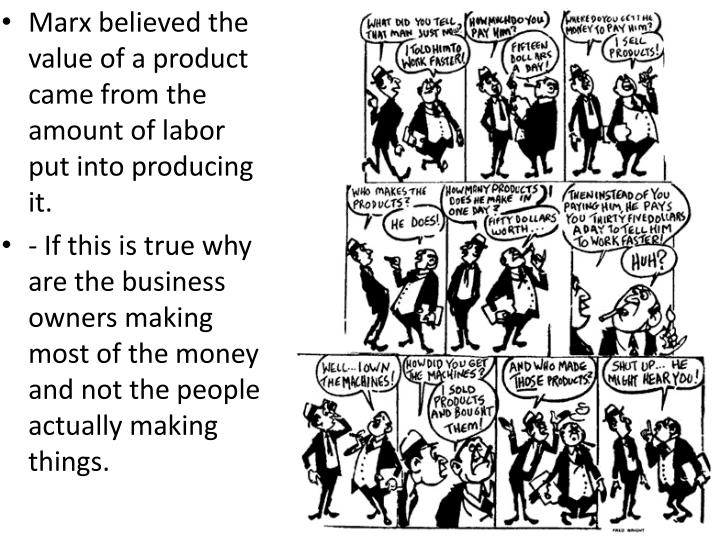 Marx believed the value of a product came from the amount of labor put into producing it.