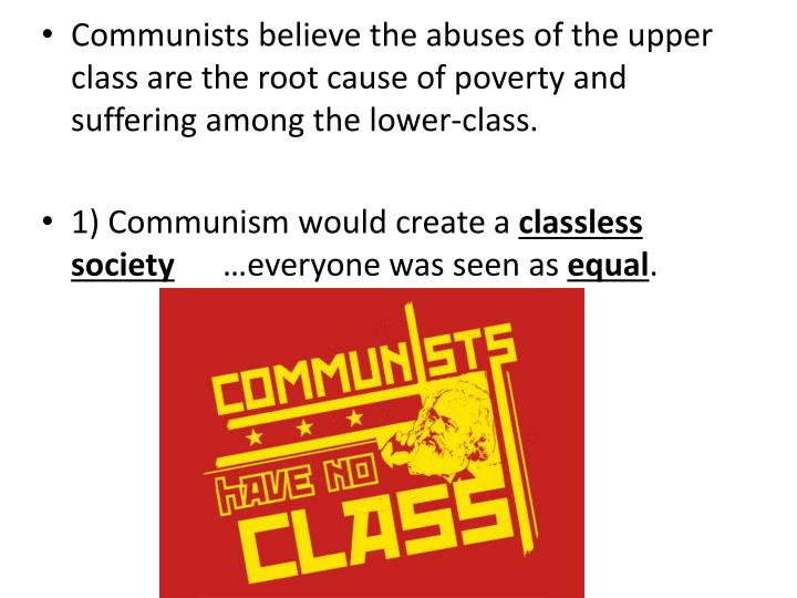 Communists believe the abuses of the upper class are the root cause of poverty and suffering among the lower-class.