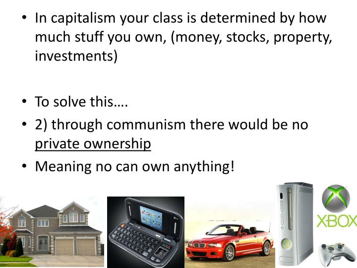In capitalism your class is determined by how much stuff you own, (money, stocks, property, investments)