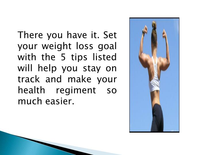 There you have it. Set your weight loss goal with the 5 tips listed will help you stay on track and make your health regiment so much easier.
