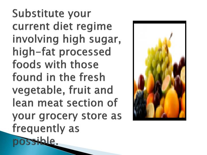 Substitute your current diet regime involving high sugar, high-fat processed foods with those found in the fresh vegetable, fruit and lean meat section of your grocery store as frequently as possible.