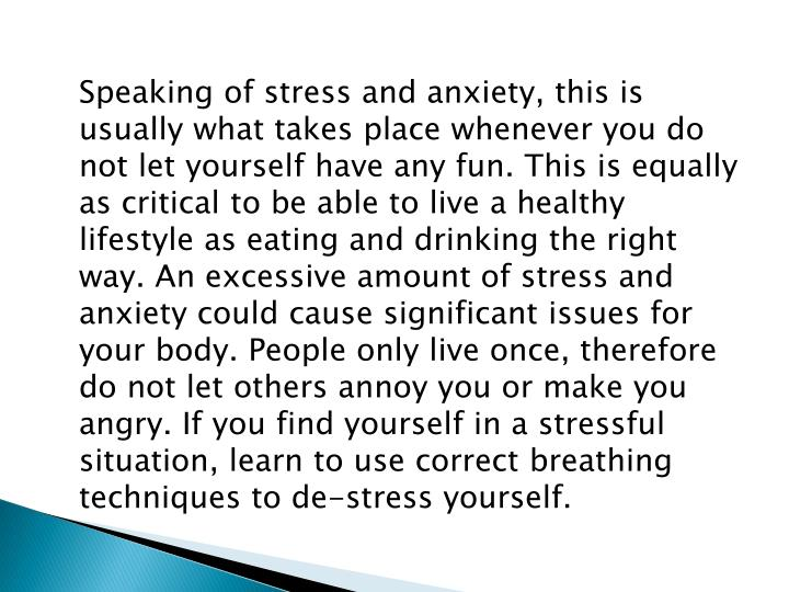 Speaking of stress and anxiety, this is usually what takes place whenever you do not let yourself have any fun. This is equally as critical to be able to live a healthy lifestyle as eating and drinking the right way. An excessive amount of stress and anxiety could cause significant issues for your body. People only live once, therefore do not let others annoy you or make you angry. If you find yourself in a stressful situation, learn to use correct breathing techniques to de-stress yourself.