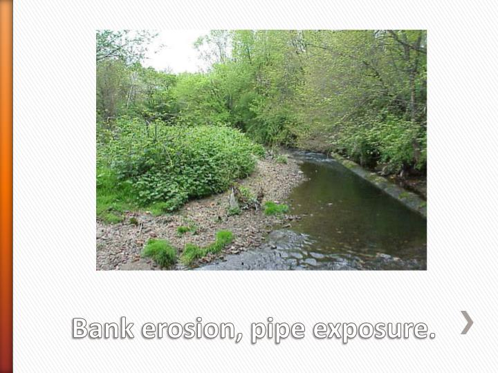 Bank erosion, pipe exposure.