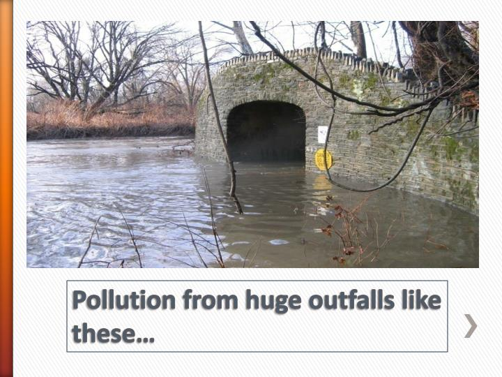 Pollution from huge outfalls like these…
