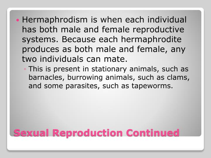 Hermaphrodism is when each individual has both male and female reproductive systems. Because each hermaphrodite produces as both male and female, any two individuals can mate.