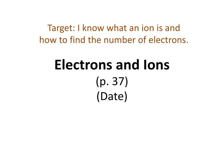 electrons and ions p 37 date