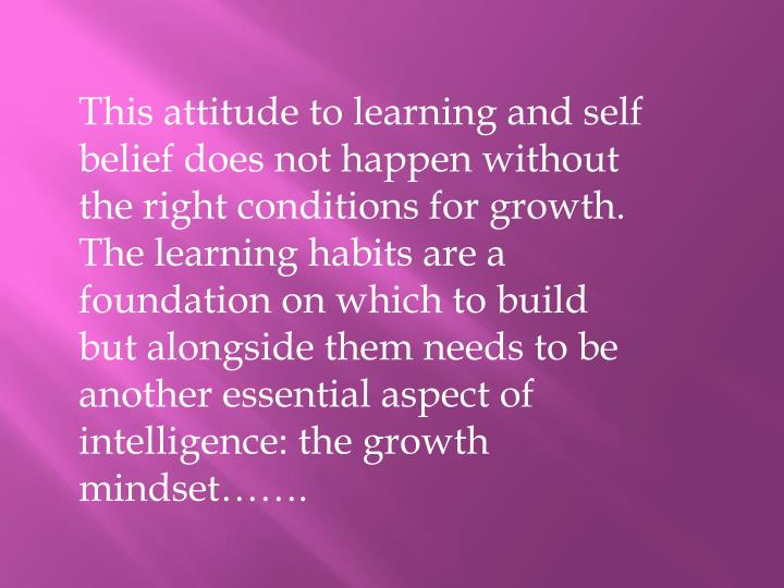 This attitude to learning and self belief does not happen without the right conditions for growth. The learning habits are a foundation on which to build but alongside them needs to be another essential aspect of intelligence: the growth mindset…….