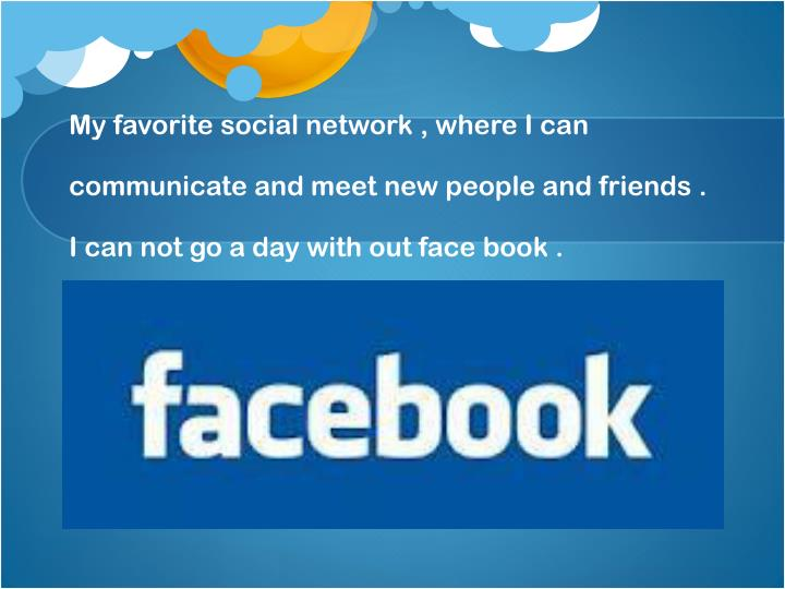 My favorite social network , where I can communicate and meet new people and friends . I can not go a day with out face book .