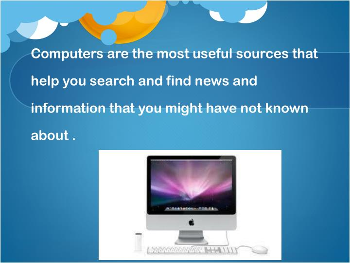 Computers are the most useful sources that help you search and find news and information that you might have not known about .